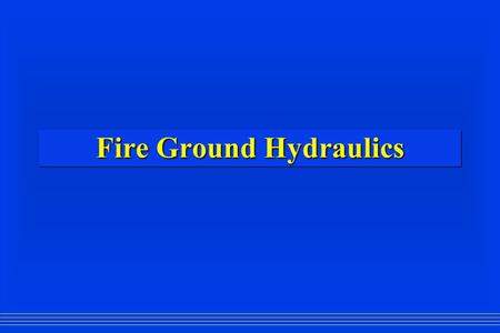 Fire Ground Hydraulics. Fire Ground Hydraulics? 120? 150? 175? 200? P.S.I.? GPM? Loss per 100 ft.? Hose Diameter? Elevation Loss? Device Loss? Pump Pressure?