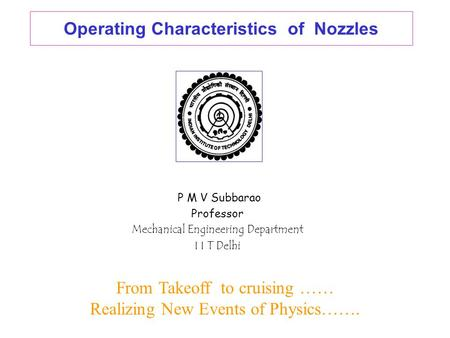 Operating Characteristics of Nozzles P M V Subbarao Professor Mechanical Engineering Department I I T Delhi From Takeoff to cruising …… Realizing New.