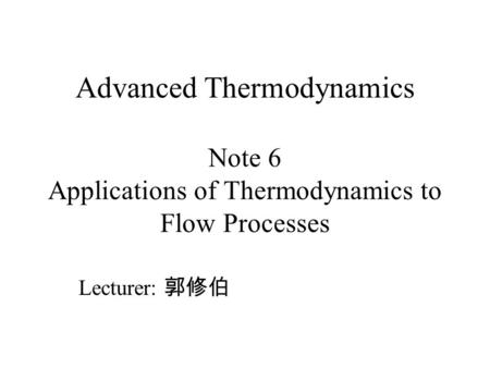 Advanced Thermodynamics Note 6 Applications of Thermodynamics to Flow Processes Lecturer: 郭修伯.