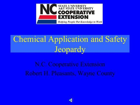 Chemical Application and Safety Jeopardy N.C. Cooperative Extension Robert H. Pleasants, Wayne County.