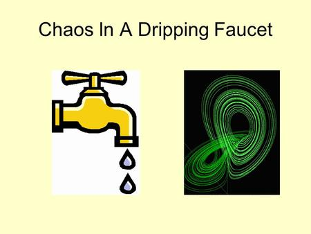 Chaos In A Dripping Faucet. What Is Chaos? Chaos is the behavior of a dynamic system which exhibits extreme sensitivity to initial conditions. Mathematically,