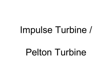 Impulse Turbine / Pelton Turbine. Pelton Turbines The only type of impulse turbine that is in use these days is Pelton turbine. It is also called a free.