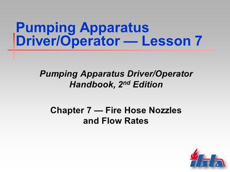 Pumping Apparatus Driver/Operator — Lesson 7 Pumping Apparatus Driver/Operator Handbook, 2 nd Edition Chapter 7 — Fire Hose Nozzles and Flow Rates.