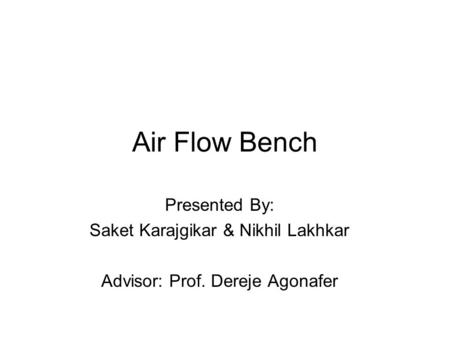 Air Flow Bench Presented By: Saket Karajgikar & Nikhil Lakhkar Advisor: Prof. Dereje Agonafer.