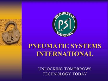 PNEUMATIC SYSTEMS INTERNATIONAL UNLOCKING TOMORROWS TECHNOLOGY TODAY.