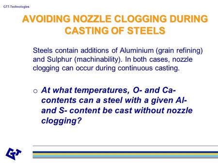 GTT-Technologies AVOIDING NOZZLE CLOGGING DURING CASTING OF STEELS Steels contain additions of Aluminium (grain refining) and Sulphur (machinability).