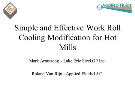 Simple and Effective Work Roll Cooling Modification for Hot Mills Mark Armstrong - Lake Erie Steel GP Inc. Roland Van Rijn - Applied Fluids LLC.