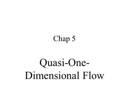 Chap 5 Quasi-One- Dimensional Flow. 5.1 Introduction Good approximation for practicing gas dynamicists eq. nozzle flow 、 flow through wind tunnel & rocket.