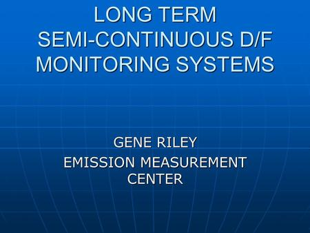 LONG TERM SEMI-CONTINUOUS D/F MONITORING SYSTEMS GENE RILEY EMISSION MEASUREMENT CENTER.