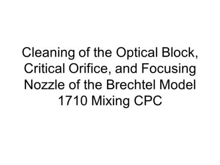 Cleaning of the Optical Block, Critical Orifice, and Focusing Nozzle of the Brechtel Model 1710 Mixing CPC.