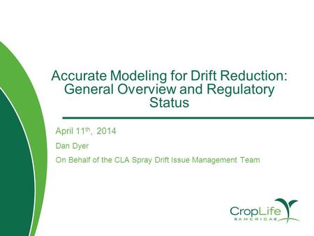 Accurate Modeling for Drift Reduction: General Overview and Regulatory Status April 11 th, 2014 Dan Dyer On Behalf of the CLA Spray Drift Issue Management.