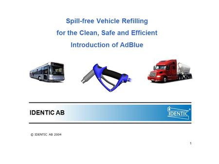 1 Spill-free Vehicle Refilling for the Clean, Safe and Efficient Introduction of AdBlue IDENTIC AB © IDENTIC AB 2004.