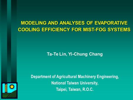 MODELING AND ANALYSES OF EVAPORATIVE COOLING EFFICIENCY FOR MIST-FOG SYSTEMS Ta-Te Lin, Yi-Chung Chang Department of Agricultural Machinery Engineering,