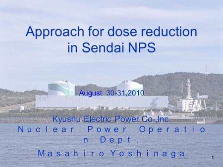 1 August 30-31,2010 Kyushu Electric Power Co.,Inc. Nuclear Power Operatio n Dept. Masahiro Yoshinaga Approach for dose reduction in Sendai NPS August 30-31,2010.