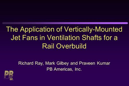 The Application of Vertically-Mounted Jet Fans in Ventilation Shafts for a Rail Overbuild Richard Ray, Mark Gilbey and Praveen Kumar PB Americas, Inc.