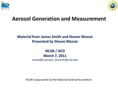 Aerosol Generation and Measurement Material from James Smith and Steven Massie Presented by Steven Massie NCAR / ACD March 7, 2011