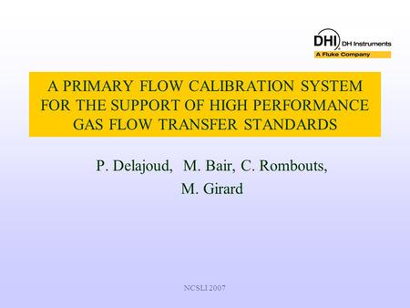 NCSLI 2007 A PRIMARY FLOW CALIBRATION SYSTEM FOR THE SUPPORT OF HIGH PERFORMANCE GAS FLOW TRANSFER STANDARDS P. Delajoud, M. Bair, C. Rombouts, M. Girard.