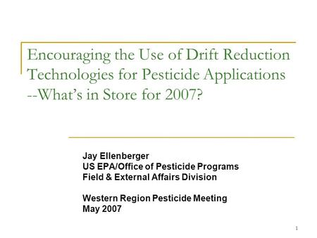1 Encouraging the Use of Drift Reduction Technologies for Pesticide Applications --What's in Store for 2007? Jay Ellenberger US EPA/Office of Pesticide.