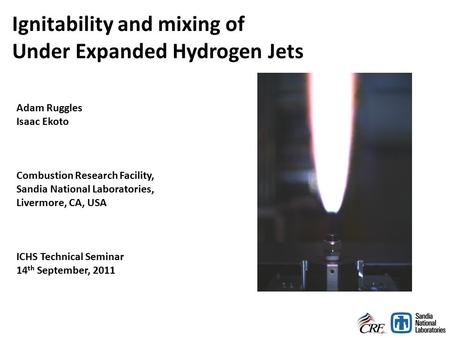 Ignitability and mixing of Under Expanded Hydrogen Jets Adam Ruggles Isaac Ekoto Combustion Research Facility, Sandia National Laboratories, Livermore,