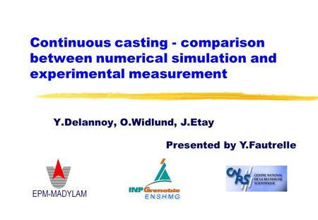 Continuous casting - comparison between numerical simulation and experimental measurement EPM-MADYLAM Y.Delannoy, O.Widlund, J.Etay Presented by Y.Fautrelle.