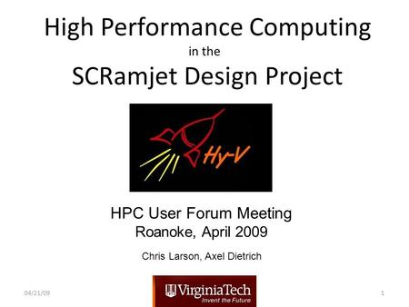 High Performance Computing in the SCRamjet Design Project HPC User Forum Meeting Roanoke, April 2009 04/21/091 Chris Larson, Axel Dietrich.