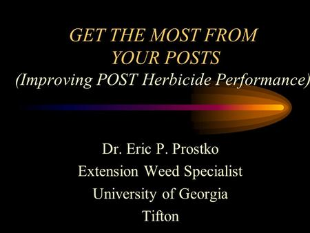 GET THE MOST FROM YOUR POSTS (Improving POST Herbicide Performance) Dr. Eric P. Prostko Extension Weed Specialist University of Georgia Tifton.