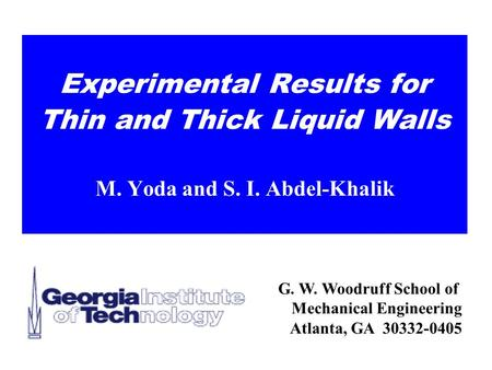 G. W. Woodruff School of Mechanical Engineering Atlanta, GA 30332-0405 Experimental Results for Thin and Thick Liquid Walls M. Yoda and S. I. Abdel-Khalik.