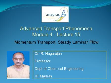 Dr. R. Nagarajan Professor Dept of Chemical Engineering IIT Madras Advanced Transport Phenomena Module 4 - Lecture 15 Momentum Transport: Steady Laminar.
