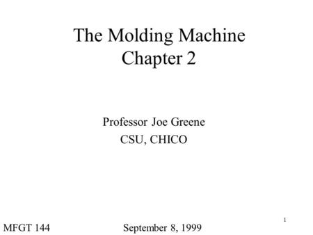 1 The Molding Machine Chapter 2 Professor Joe Greene CSU, CHICO September 8, 1999MFGT 144.