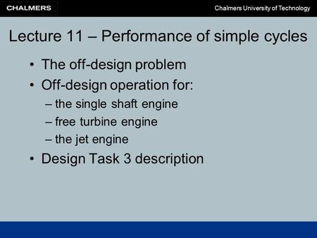 Chalmers University of Technology Lecture 11 – Performance of simple cycles The off-design problem Off-design operation for: –the single shaft engine –free.