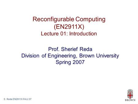 S. Reda EN2911X FALL'07 Reconfigurable Computing (EN2911X) Lecture 01: Introduction Prof. Sherief Reda Division of Engineering, Brown University Spring.
