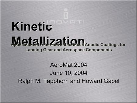 AeroMat 2004 June 10, 2004 Ralph M. Tapphorn and Howard Gabel AeroMat 2004 June 10, 2004 Ralph M. Tapphorn and Howard Gabel Kinetic Metallization Application.