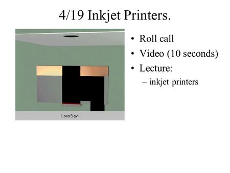 4/19 Inkjet Printers. Roll call Video (10 seconds) Lecture: –inkjet printers.