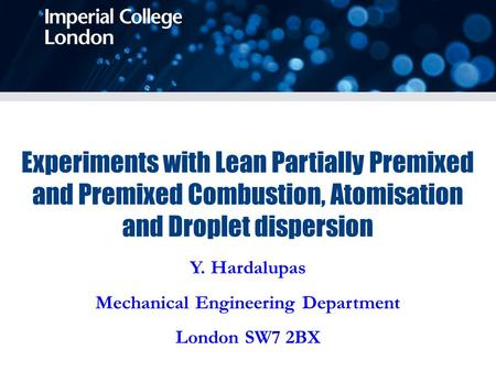 Y. Hardalupas Mechanical Engineering Department London SW7 2BX Experiments with Lean Partially Premixed and Premixed Combustion, Atomisation and Droplet.