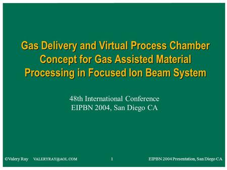 48th International Conference EIPBN 2004, San Diego CA Gas Delivery and Virtual Process Chamber Concept for Gas Assisted Material Processing in Focused.