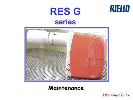 RES G series TRAining CEntre Maintenance. Remove blast tube to check: Correct electrodes position Air nozzle position Fuel nozzle condition.