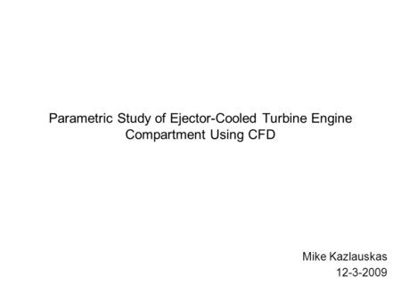 Parametric Study of Ejector-Cooled Turbine Engine Compartment Using CFD Mike Kazlauskas 12-3-2009.