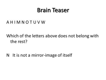 Brain Teaser A H I M N O T U V W Which of the letters above does not belong with the rest? N It is not a mirror-image of itself.