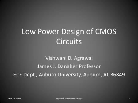 Low Power Design of CMOS Circuits Vishwani D. Agrawal James J. Danaher Professor ECE Dept., Auburn University, Auburn, AL 36849 Nov 19, 20091Agrawal: Low.