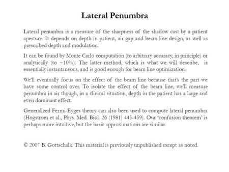 Lateral penumbra is a measure of the sharpness of the shadow cast by a patient aperture. It depends on depth in patient, air gap and beam line design,