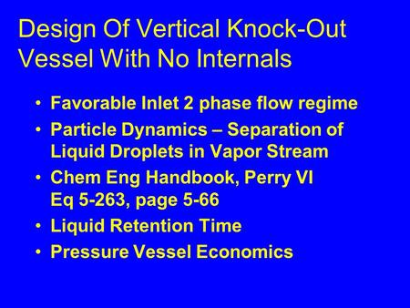 Design Of Vertical Knock-Out Vessel With No Internals Favorable Inlet 2 phase flow regime Particle Dynamics – Separation of Liquid Droplets in Vapor Stream.