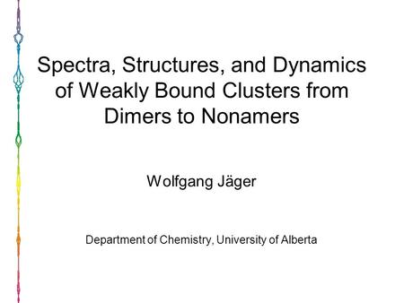 Spectra, Structures, and Dynamics of Weakly Bound Clusters from Dimers to Nonamers Wolfgang Jäger Department of Chemistry, University of Alberta.