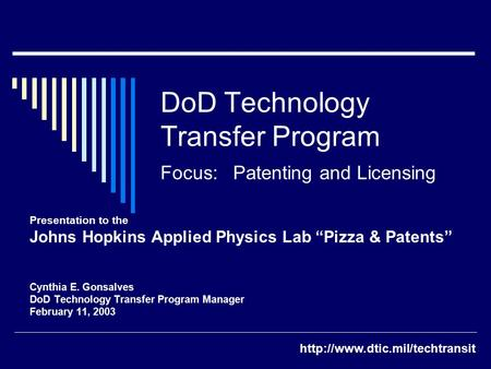 "DoD Technology Transfer Program Focus: Patenting and Licensing Presentation to the Johns Hopkins Applied Physics Lab ""Pizza & Patents"" Cynthia E. Gonsalves."