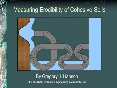 Measuring Erodibility of Cohesive Soils By Gregory J. Hanson USDA-ARS Hydraulic Engineering Research Unit.