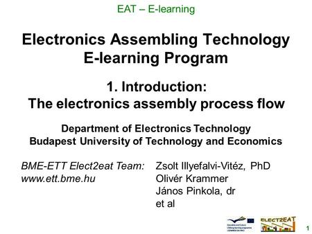 1 EAT – E-learning Electronics Assembling Technology E-learning Program Department of Electronics Technology Budapest University of Technology and Economics.