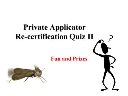 Private Applicator Re-certification Quiz II For Fun and Prizes.