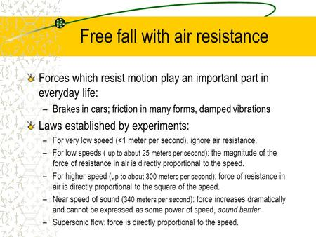 Free fall with air resistance Forces which resist motion play an important part in everyday life: –Brakes in cars; friction in many forms, damped vibrations.