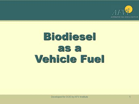 Developed for DOE by AFV Institute 1 Biodiesel as a Vehicle Fuel.