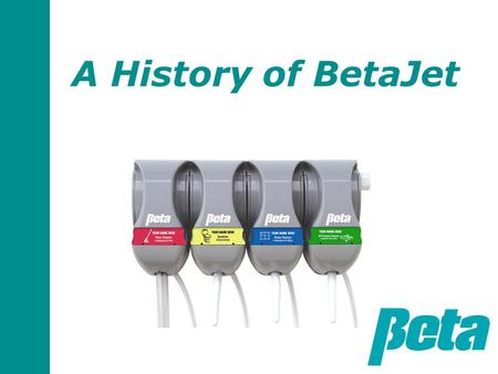 A History of BetaJet. Why we designed BetaJet and BetaStation In the 1990's, we were selling a large competitor's proportioners in Europe Our customers.