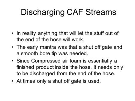 Discharging CAF Streams In reality anything that will let the stuff out of the end of the hose will work. The early mantra was that a shut off gate and.